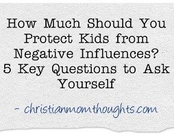 How Much Should You Protect Your Kids From Negative Influences? | Christian Mom Thoughts