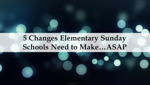 5 Changes Elementary Sunday Schools Need to Make…ASAP