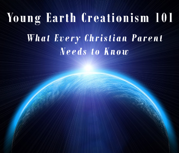Young Earth Creationism 101 - What Every Christian Parent Needs to Know