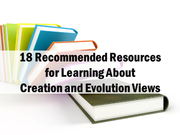 18 Recommended Resources for Learning About Creation and Evolution Views